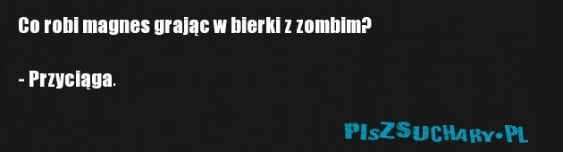 Co robi magnes grając w bierki z zombim?  - Przyciąga.