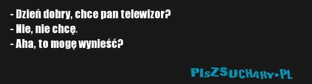 - Dzień dobry, chce pan telewizor? - Nie, nie chcę. - Aha, to mogę wynieść?