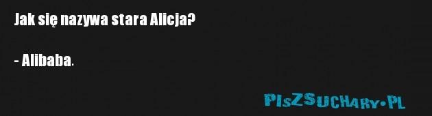 Jak się nazywa stara Alicja?  - Alibaba.