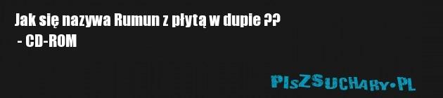 Jak się nazywa Rumun z płytą w dupie ??  - CD-ROM