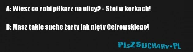 A: Wiesz co robi piłkarz na ulicy? - Stoi w korkach!  B: Masz takie suche żarty jak pięty Cejrowskiego!