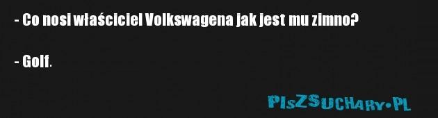 - Co nosi właściciel Volkswagena jak jest mu zimno?  - Golf.
