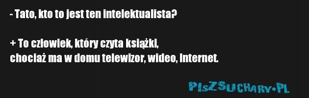 - Tato, kto to jest ten intelektualista?   + To człowiek, który czyta książki,  chociaż ma w domu telewizor, wideo, Internet.