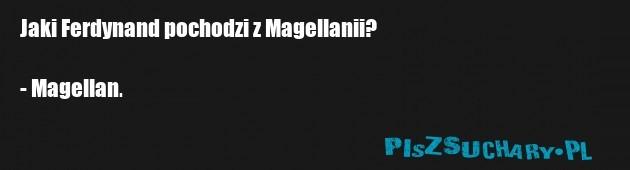 Jaki Ferdynand pochodzi z Magellanii?  - Magellan.