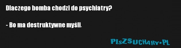 Dlaczego bomba chodzi do psychiatry?  - Bo ma destruktywne myśli.