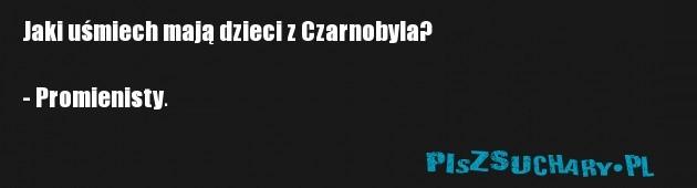 Jaki uśmiech mają dzieci z Czarnobyla?  - Promienisty.