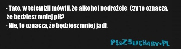 - Tato, w telewizji mówili, że alkohol podrożeje. Czy to oznacza,  że będziesz mniej pił?  - Nie, to oznacza, że będziesz mniej jadł.