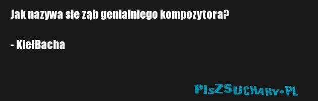 Jak nazywa sie ząb genialniego kompozytora?  - KiełBacha