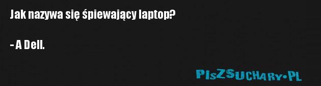 Jak nazywa się śpiewający laptop?  - A Dell.