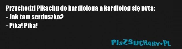 Przychodzi Pikachu do kardiologa a kardiolog się pyta: - Jak tam serduszko? - Pika! Pika!