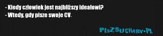 - Kiedy człowiek jest najbliższy ideałowi? - Wtedy, gdy pisze swoje CV.