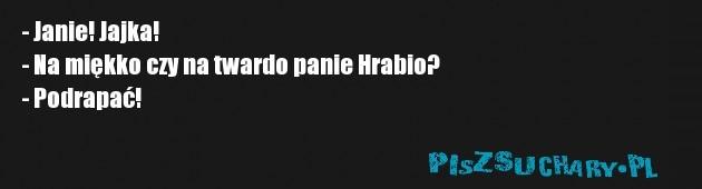 - Janie! Jajka! - Na miękko czy na twardo panie Hrabio? - Podrapać!