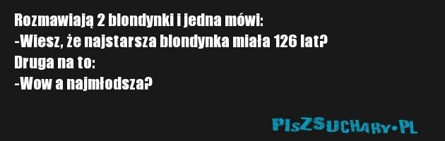 Rozmawiają 2 blondynki i jedna mówi: -Wiesz, że najstarsza blondynka miała 126 lat? Druga na to: -Wow a najmłodsza?