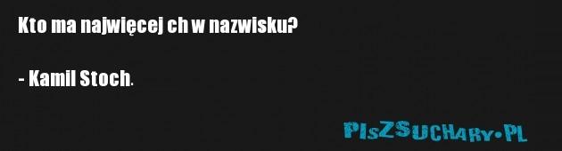 Kto ma najwięcej ch w nazwisku?   - Kamil Stoch.