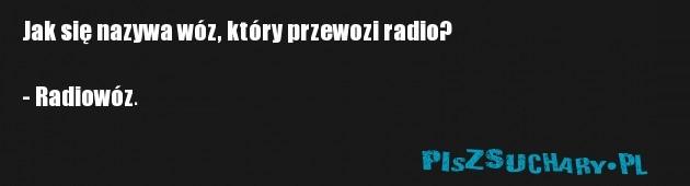 Jak się nazywa wóz, który przewozi radio?  - Radiowóz.