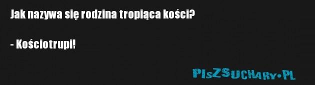 Jak nazywa się rodzina tropiąca kości?  - Kościotrupi!