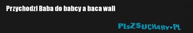 Przychodzi Baba do babcy a baca wali