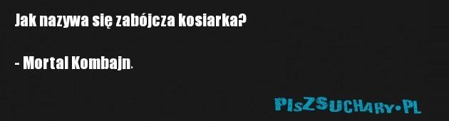 Jak nazywa się zabójcza kosiarka?  - Mortal Kombajn.