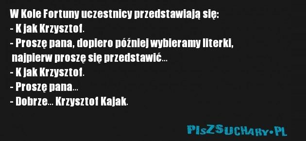 W Kole Fortuny uczestnicy przedstawiają się: - K jak Krzysztof. - Proszę pana, dopiero później wybieramy literki,  najpierw proszę się przedstawić... - K jak Krzysztof. - Proszę pana... - Dobrze... Krzysztof Kajak.