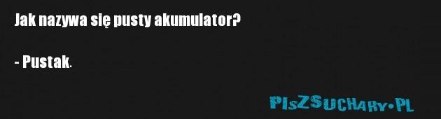 Jak nazywa się pusty akumulator?  - Pustak.