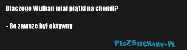 Dlaczego Wulkan miał piątki na chemii?  - Bo zawsze był aktywny.