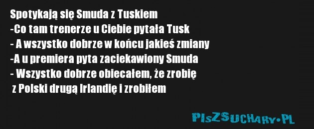 Spotykają się Smuda z Tuskiem -Co tam trenerze u Ciebie pytała Tusk - A wszystko dobrze w końcu jakieś zmiany -A u premiera pyta zaciekawiony Smuda - Wszystko dobrze obiecałem, że zrobię  z Polski drugą Irlandię i zrobiłem