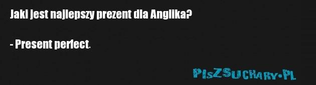 Jaki jest najlepszy prezent dla Anglika?  - Present perfect.