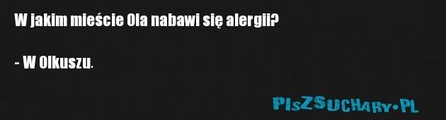 W jakim mieście Ola nabawi się alergii?  - W Olkuszu.