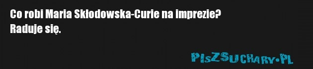 Co robi Maria Skłodowska-Curie na imprezie?  Raduje się.