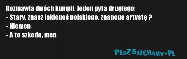 Rozmawia dwóch kumpli. Jeden pyta drugiego:  - Stary, znasz jakiegoś polskiego, znanego artystę ? - Niemen.  - A to szkoda, men.