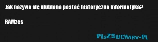 Jak nazywa się ulubiona postać historyczna informatyka?  RAMzes