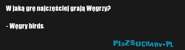 W jaką grę najczęściej grają Węgrzy?  - Węgry birds.