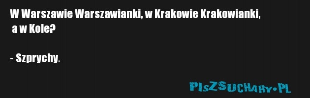 W Warszawie Warszawianki, w Krakowie Krakowianki,  a w Kole?  - Szprychy.