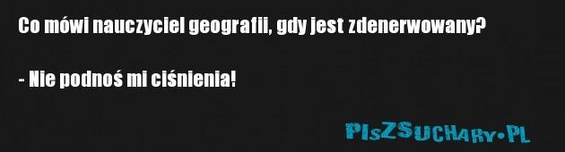 Co mówi nauczyciel geografii, gdy jest zdenerwowany?  - Nie podnoś mi ciśnienia!