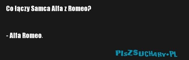 Co łączy Samca Alfa z Romeo?   - Alfa Romeo.