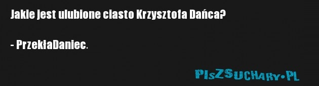 Jakie jest ulubione ciasto Krzysztofa Dańca?  - PrzekłaDaniec.
