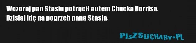 Wczoraj pan Stasiu potrącił autem Chucka Norrisa. Dzisiaj idę na pogrzeb pana Stasia.