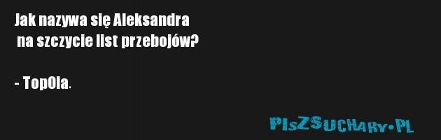 Jak nazywa się Aleksandra  na szczycie list przebojów?  - TopOla.