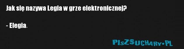 Jak się nazywa Legia w grze elektronicznej?  - Elegia.
