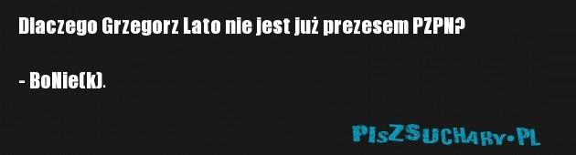 Dlaczego Grzegorz Lato nie jest już prezesem PZPN?  - BoNie(k).