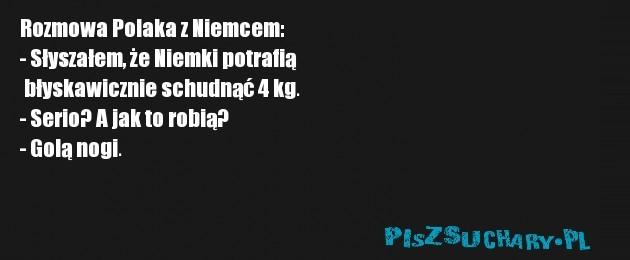 Rozmowa Polaka z Niemcem: - Słyszałem, że Niemki potrafią  błyskawicznie schudnąć 4 kg. - Serio? A jak to robią? - Golą nogi.