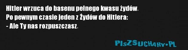 Hitler wrzuca do basenu pełnego kwasu żydów. Po pewnym czasie jeden z Żydów do Hitlera: - Ale Ty nas rozpuszczasz.