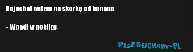Najechał autem na skórkę od banana.  - Wpadł w poślizg.