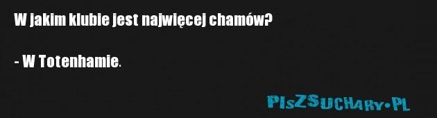 W jakim klubie jest najwięcej chamów?  - W Totenhamie.