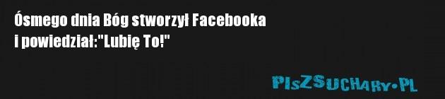 """Ósmego dnia Bóg stworzył Facebooka  i powiedział:""""Lubię To!"""""""