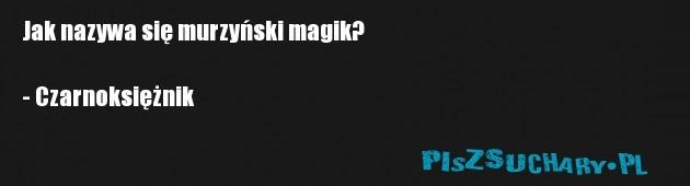 Jak nazywa się murzyński magik?  - Czarnoksiężnik