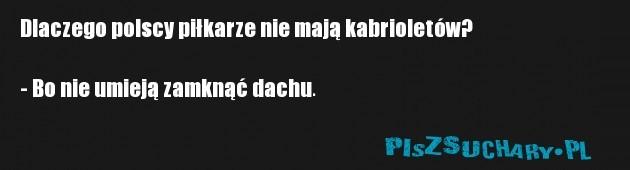Dlaczego polscy piłkarze nie mają kabrioletów?  - Bo nie umieją zamknąć dachu.