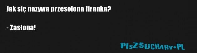 Jak się nazywa przesolona firanka?  - Zasłona!