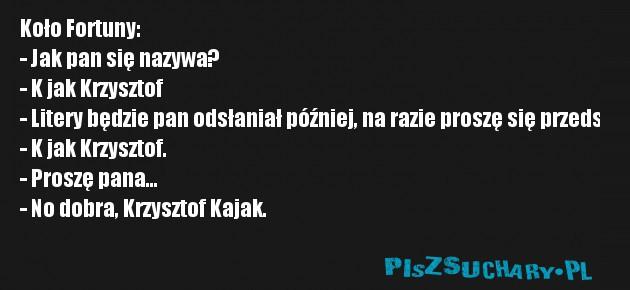 Koło Fortuny: - Jak pan się nazywa? - K jak Krzysztof - Litery będzie pan odsłaniał później, na razie proszę się przedstawić. - K jak Krzysztof. - Proszę pana... - No dobra, Krzysztof Kajak.