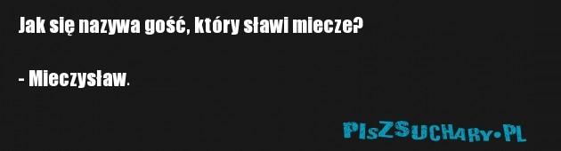 Jak się nazywa gość, który sławi miecze?   - Mieczysław.